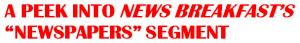"A PEEK INTO NEWS BREAKFAST'S  ""NEWSPAPERS"" SEGMENT"