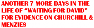 """ANOTHER 7 MORE DAYS IN THE LIFE OF """"WAITING FOR DAVID"""" FOR EVIDENCE ON CHURCHILL & MENZIES"""
