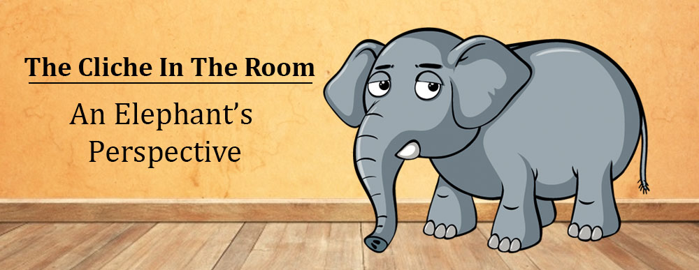 The Cliche In The Room - An Elephant's Perspective